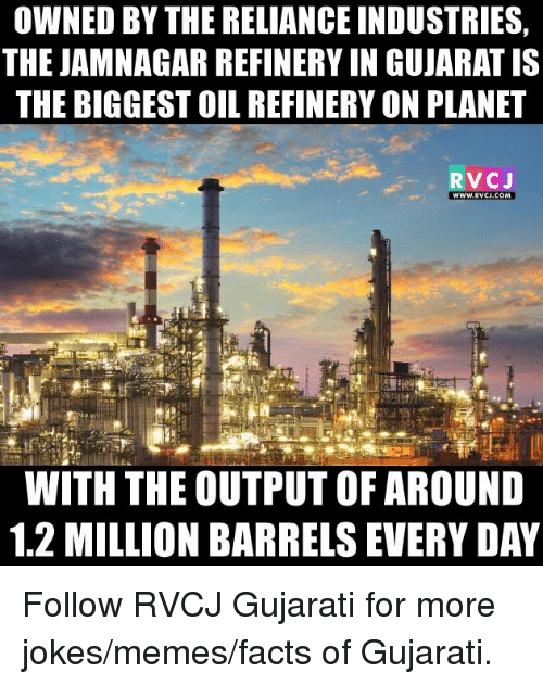 Jokes Meme: OWNED BY THERELIANCE INDUSTRIES  THE JAMNAGAR REFINERY IN GUJARAT IS  THE BIGGESTOIL REFINERY ON PLANET  RVCJ  WWW RVCU.COM  WITH THE OUTPUT OF AROUND  1.2 MILLION BARRELS EVERYDAY Follow RVCJ Gujarati for more jokes/memes/facts of Gujarati.
