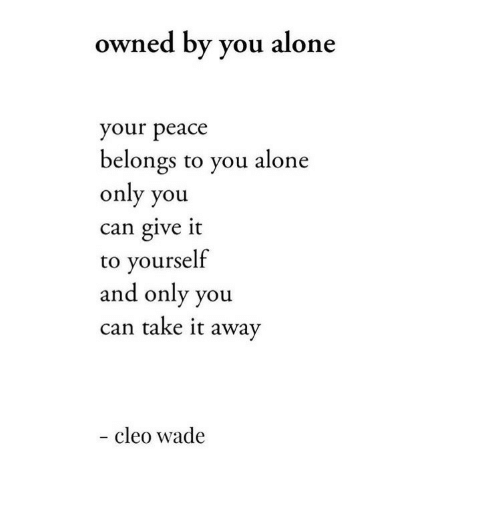 cleo: owned by you alone  your peace  belongs to you alone  only you  can give it  to yourself  and only you  can take it away  - cleo wade