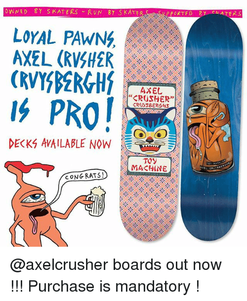 "axel: OWNED Y SKATERS RUN BY SKATE  LoYAL PAWNG,  AXEL (RVSH2R  AXEL  ""CROSHER""  DECKS AVAILABLE NOW  E  CONG RATS! @axelcrusher boards out now !!! Purchase is mandatory !"