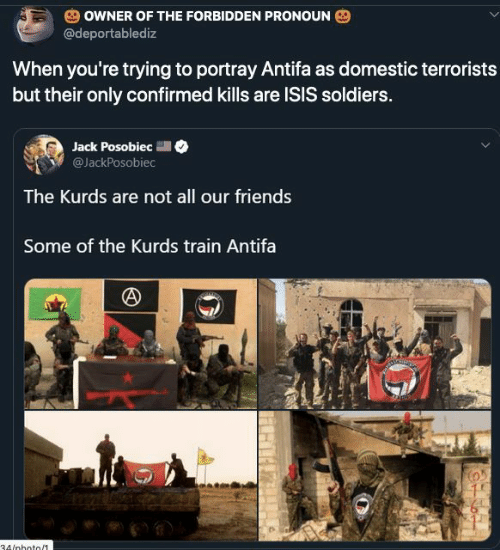 ISIS: OWNER OF THE FORBIDDEN PRONOUN  @deportablediz  When you're trying to portray Antifa as domestic terrorists  but their only confirmed kills are ISIS soldiers.  Jack Posobiec  @JackPosobiec  The Kurds are not all our friends  Some of the Kurds train Antifa  34/nhoto/1