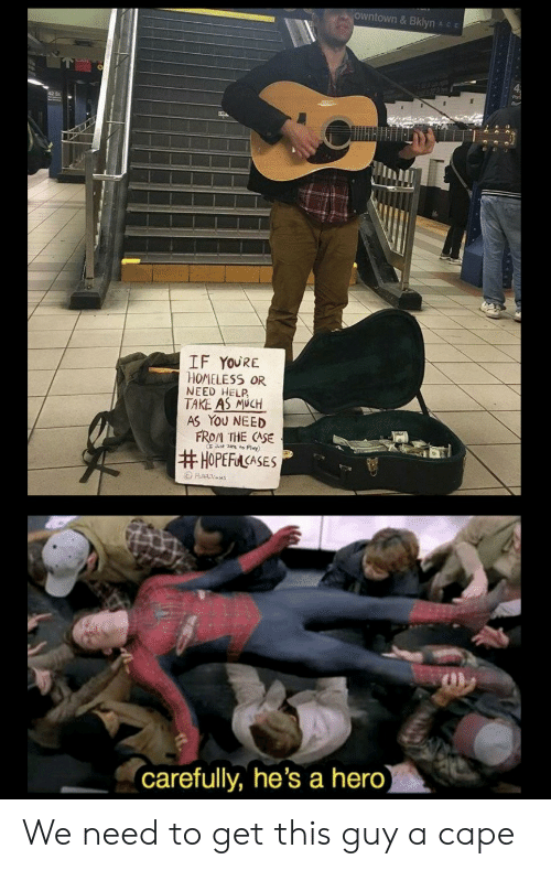carefully: owntown& Bklyn Ace  IF YOURE  HOMELESS OR  NEED HELP  TAKE AS MUCH  AS YOU NEED  FROM THE CASE  Jt ze to Play)  #HOPEFACASES  Ha es  (carefully, he's a hero) We need to get this guy a cape