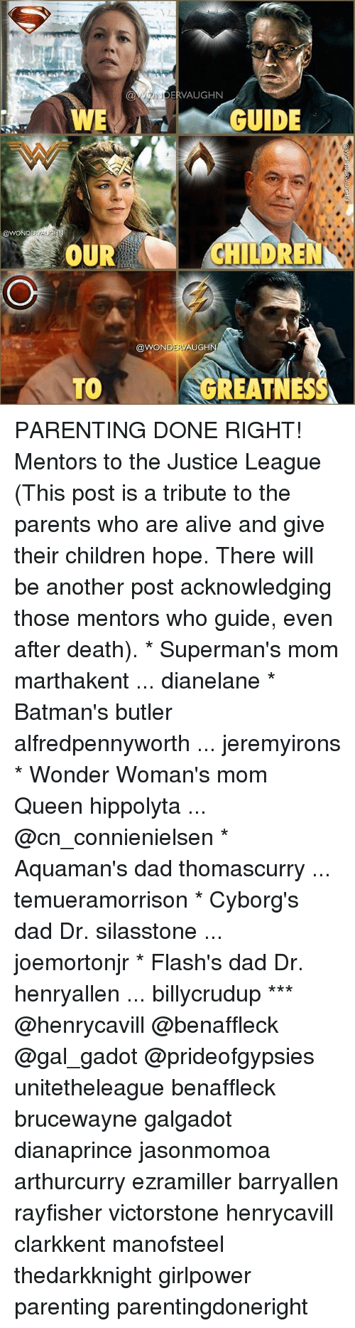 Parenting Done Right: OWONDERVAUGHN  WE  GUIDE  @WONDERVAU  OUR  CHILDREN  @WONDERVAUGH  TOGREATNES PARENTING DONE RIGHT! Mentors to the Justice League (This post is a tribute to the parents who are alive and give their children hope. There will be another post acknowledging those mentors who guide, even after death). * Superman's mom marthakent ... dianelane * Batman's butler alfredpennyworth ... jeremyirons * Wonder Woman's mom Queen hippolyta ... @cn_connienielsen * Aquaman's dad thomascurry ... temueramorrison * Cyborg's dad Dr. silasstone ... joemortonjr * Flash's dad Dr. henryallen ... billycrudup *** @henrycavill @benaffleck @gal_gadot @prideofgypsies unitetheleague benaffleck brucewayne galgadot dianaprince jasonmomoa arthurcurry ezramiller barryallen rayfisher victorstone henrycavill clarkkent manofsteel thedarkknight girlpower parenting parentingdoneright
