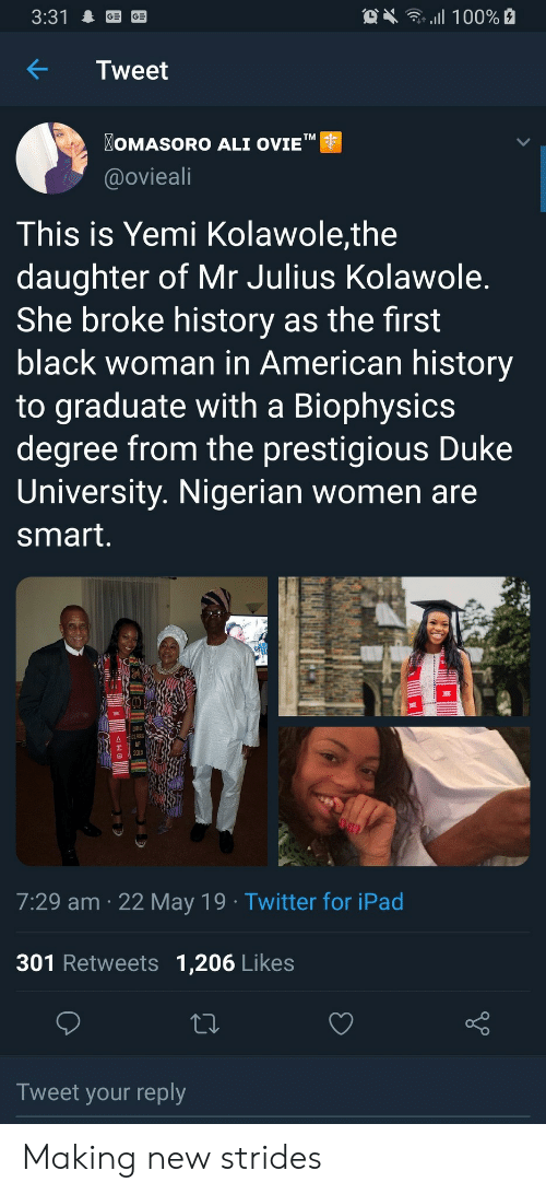 """Duke: OX 100%  3:31  Tweet  OMASORO ALI OVIE""""  TM  @ovieali  This is Yemi Kolawole,the  daughter of Mr Julius Kolawole.  She broke history as the first  black woman in American history  to graduate with a Biophysics  degree from the prestigious Duke  University. Nigerian women are  smart.  DUKE  CLASS  2019  7:29 am 22 May 19 Twitter for iPad  301 Retweets 1,206 Likes  Tweet your reply  allB Making new strides"""