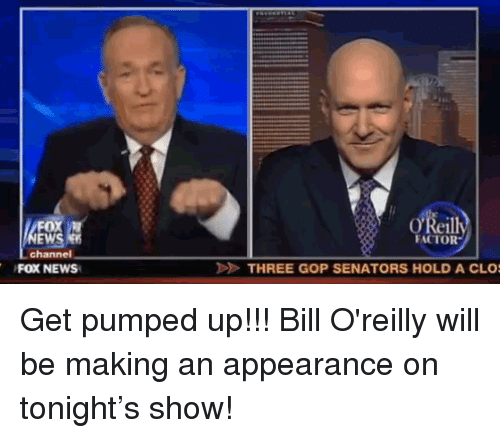 Get Pumped: OX  EWS  channel  Reill  FACTOR  FOX NEWS  THREE GOP SENATORS HOLD A CLO <p>Get pumped up!!! Bill O'reilly will be making an appearance on tonight&rsquo;s show!</p>
