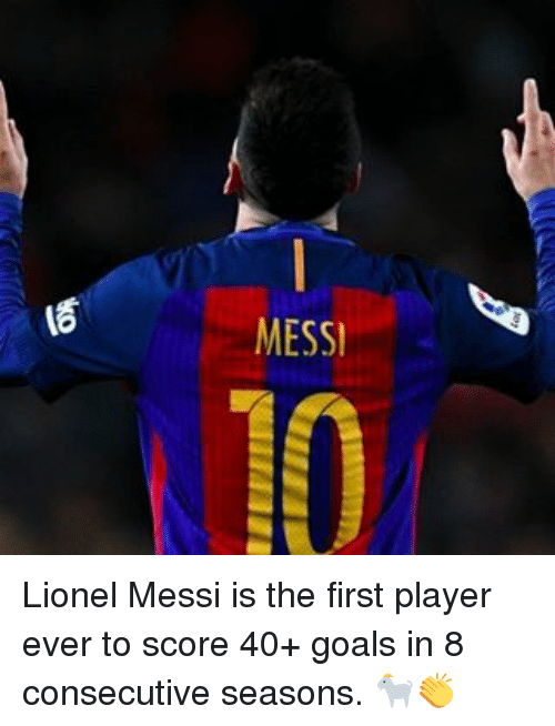 Memes, 🤖, and Player: OX  MESS! Lionel Messi is the first player ever to score 40+ goals in 8 consecutive seasons. 🐐👏