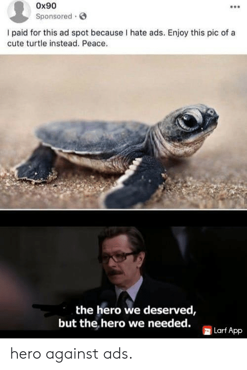 Turtle: Ox90  Sponsored  I paid for this ad spot because I hate ads. Enjoy this pic of a  cute turtle instead. Peace.  the hero we deserved,  but the hero we needed.  Larf App hero against ads.