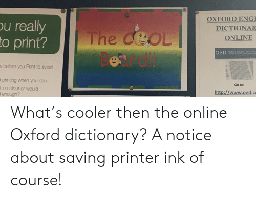 oed: OXFORD ENG  u really  to print?  DICTIONAR  The ceoL  CEOL  ONLINE  OED Oxtord English Dictiona  v before you Print to avoid  printing when you can  Go to:  in colour or would  enough?  http://www.oed.co What's cooler then the online Oxford dictionary? A notice about saving printer ink of course!
