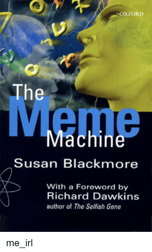 Susan Blackmore: OXFORD  The  Machine  Susan Blackmore  With a Foreword by  Richard Dawkins  author of The Selfish Gene me_irl