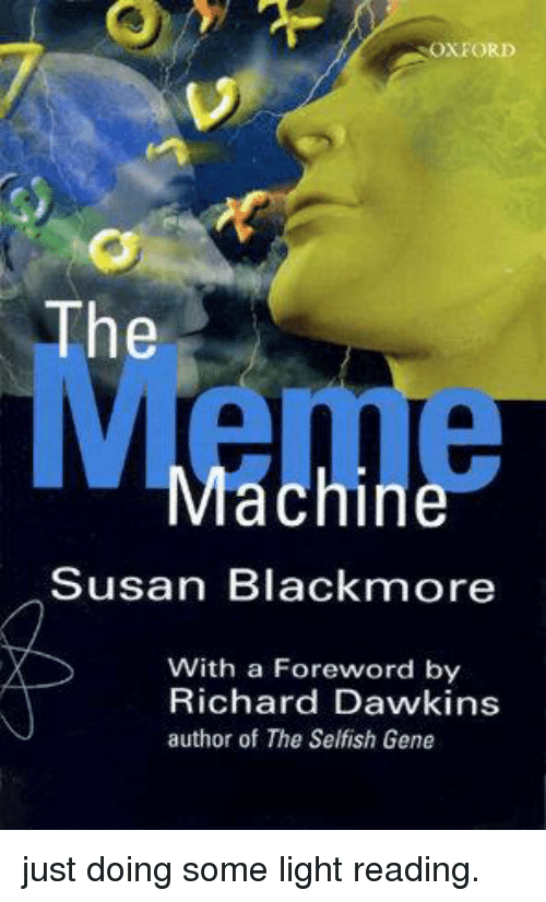 Susan Blackmore: OXFORD  The  Machine  Susan Blackmore  With a Foreword by  Richard Dawkins  author of The Selfish Gene just doing some light reading.