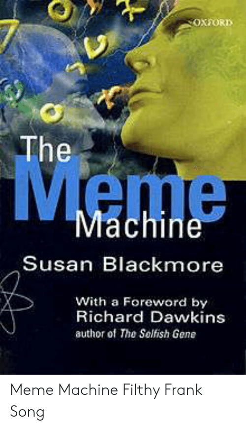 Susan Blackmore: OXFORD  The  Meme  Machine  Susan Blackmore  With a Foreword by  Richard Dawkins  author of The Selfish Gene Meme Machine Filthy Frank Song