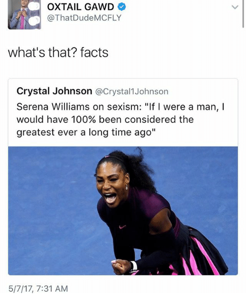 "mcfly: OXTAIL GAWD  @That Dude MCFLY  what's that? facts  Crystal Johnson  @Crystal Johnson  Serena Williams on sexism: ""If were a man,  would have 100% been considered the  greatest ever a long time ago""  5/7/17, 7:31 AM"