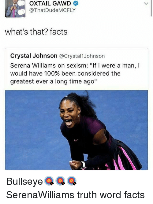 "mcfly: OXTAIL GAWD  @ThatDude MCFLY  what's that? facts  Crystal Johnson  @Crystal Johnson  Serena Williams on sexism: ""If I were a man, I  would have 100% been considered the  greatest ever a long time ago"" Bullseye🎯🎯🎯 SerenaWilliams truth word facts"