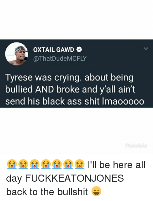 Ass, Crying, and Memes: OXTAIL GAWD  @ThatDudeMCFLY  Tyrese was crying. about being  bullied AND broke and y'all ain't  send his black ass shit Imaooooo 😭😭😭😭😭😭😭 I'll be here all day FUCKKEATONJONES back to the bullshit 😁