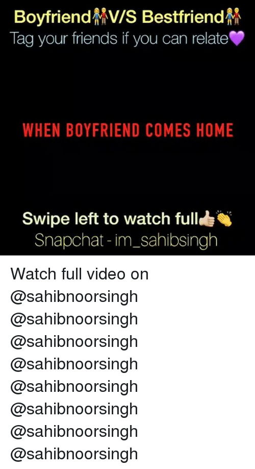 Friends, Memes, and Snapchat: oyfrien  MV/S estfrien  Tag your friends if you can relate  WHEN BOYFRIEND COMES HOME  Swipe left to watch full  Snapchat im sahibsingh Watch full video on @sahibnoorsingh @sahibnoorsingh @sahibnoorsingh @sahibnoorsingh @sahibnoorsingh @sahibnoorsingh @sahibnoorsingh @sahibnoorsingh