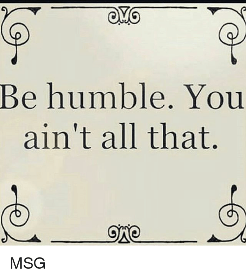 Memes, 🤖, and Msg: OYO  Be humble. You  ain't all that.  ONO MSG