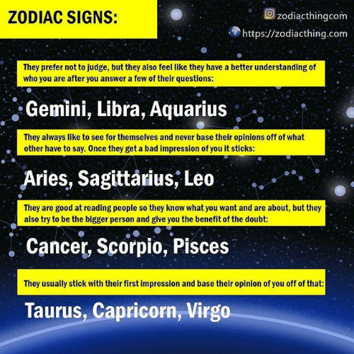 Zodiac: Ozodiacthingcom  ZODIAC SIGNS:  https://zodiacthing.com  They prefer not to judge, but they also feel like they have a better understanding of  who you are after you answer a few of their questions:  Gemini, Libra, Aquarius  They always like to see for themselves and never base their opinions off of what  other have to say. Once they get a bad impression of you it stickS:  Aries, Sagittarius, Leo  They are good at reading people so they know what you want and are about, but they  also try to be the bigger person and give you the benefit of the doubt:  . Cancer, Scorpio, Pisces  They usually stick with their first impression and base their opinion of you off of that  Taurus, Capricorn, Virgo