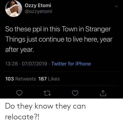 ozzy: Ozzy Etomi  @ozzyetomi  So these ppl in this Town in Stranger  Things just continue to live here, year  after year.  13:28 07/07/2019 Twitter for iPhone  103 Retweets 187 Likes Do they know they can relocate?!