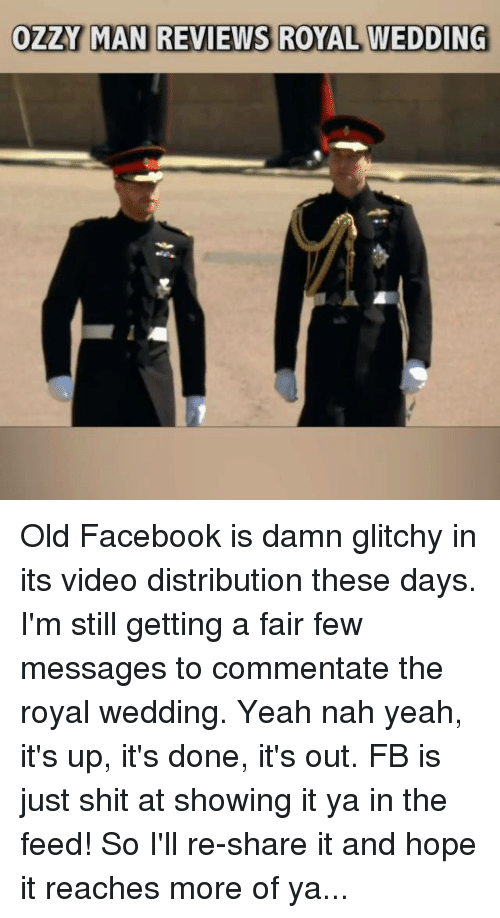 Facebook, Memes, and Shit: OZZY MAN REVIEWS ROYAL WEDDING Old Facebook is damn glitchy in its video distribution these days. I'm still getting a fair few messages to commentate the royal wedding. Yeah nah yeah, it's up, it's done, it's out. FB is just shit at showing it ya in the feed! So I'll re-share it and hope it reaches more of ya...