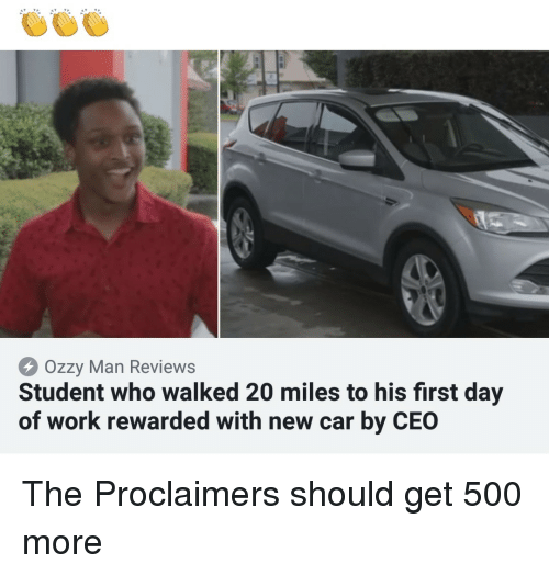 ozzy: Ozzy Man Reviews  Student who walked 20 miles to his first day  of work rewarded with new car by CEO The Proclaimers should get 500 more