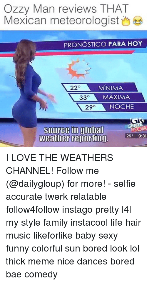 Funny Coloring: Ozzy Man reviews THAT  Mexican meteorologist  PRONOSTICO PARA HoY  220 MINIMA  33  MAXIMA  29  NOCHE  source in global  REGIA  25  9:31  Weather reporting I LOVE THE WEATHERS CHANNEL! Follow me (@dailygloup) for more! - selfie accurate twerk relatable follow4follow instago pretty l4l my style family instacool life hair music likeforlike baby sexy funny colorful sun bored look lol thick meme nice dances bored bae comedy
