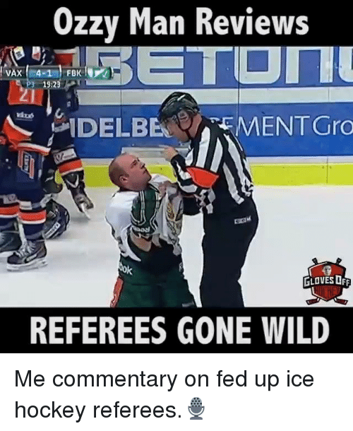 gone wild: Ozzy Man Reviews  VAX 4-1  19:23  N DEL BEN CAEMENTGro  tok  GLOVES OFF  REFEREES GONE WILD Me commentary on fed up ice hockey referees.🎙