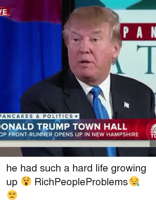 Front Runners: P A N  PANCAKES & POLITICS  ONALD TRUMP TOWN HALL  OP FRONT-RUNNER OPENS UP IN NEW HAMPSHIRE  TO he had such a hard life growing up 😵 RichPeopleProblems😪😒