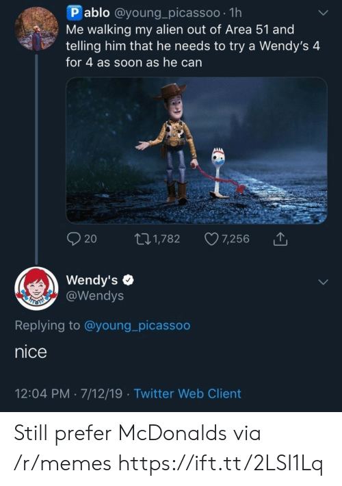 wendys: P ablo @young_picassoo 1h  Me walking my alien out of Area 51 and  telling him that he needs to try a Wendy's 4  for 4 as soon as he can  AAAA  20  7,256  t1,782  Wendy's  @Wendys  Replying to @young_picassoo  nice  12:04 PM 7/12/19 Twitter Web Client Still prefer McDonalds  via /r/memes https://ift.tt/2LSI1Lq