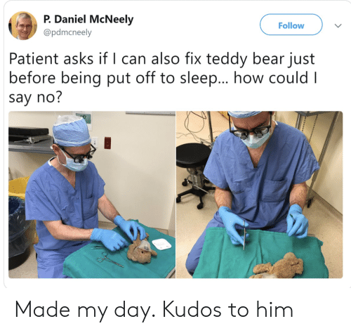 teddy bear: P. Daniel McNeely  Follow  @pdmcneely  Patient asks if l can also fix teddy bear just  before being put off to sleep... how could I  say no? Made my day. Kudos to him