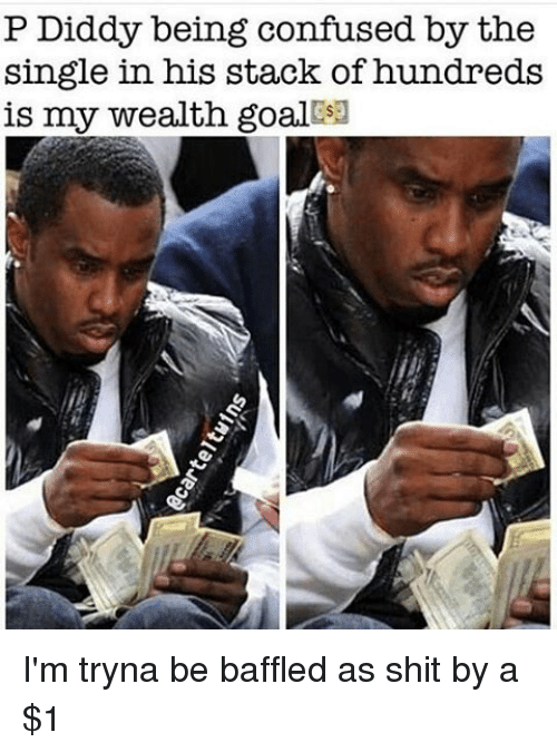 P Diddy: P Diddy being confused by the  single in his stack of hundreds  is my wealth goalBsa I'm tryna be baffled as shit by a $1