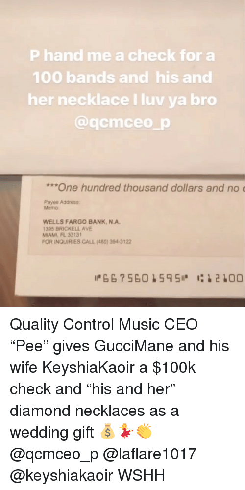 "Anaconda, Memes, and Music: P hand me a check for a  100 bands and his and  her necklace I luv ya bro  @qcmceo p  ""One hundred thousand dollars and no  Payee Address  Memo  WELLS FARGO BANK,N.A.  395 BRICKELL AVE  MIAMI, FL 3313  FOR INQUIRIES CALL (480) 304-3122 Quality Control Music CEO ""Pee"" gives GucciMane and his wife KeyshiaKaoir a $100k check and ""his and her"" diamond necklaces as a wedding gift 💰💃👏 @qcmceo_p @laflare1017 @keyshiakaoir WSHH"