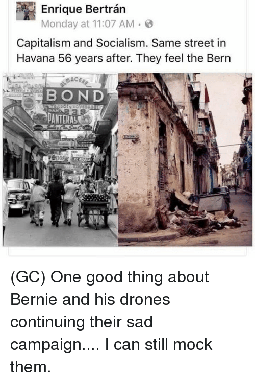 Feel The Bern: P Monday at 11:07 AM 3  Capitalism and Socialism. Same street in  Havana 56 years after. They feel the Bern  BOND (GC) One good thing about Bernie and his drones continuing their sad campaign.... I can still mock them.