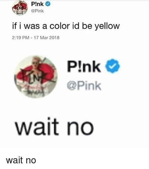 Memes, Pink, and 🤖: P!nk  Pink  if i was a color id be yellow  2:19 PM-17 Mar 2018  Plnk  @Pink  wait no wait no