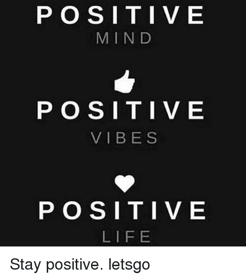 Life, Memes, and Mind: P O S I T I V E  MIND  POSITIVE  VIBES  POSITIVE  LIFE Stay positive. letsgo