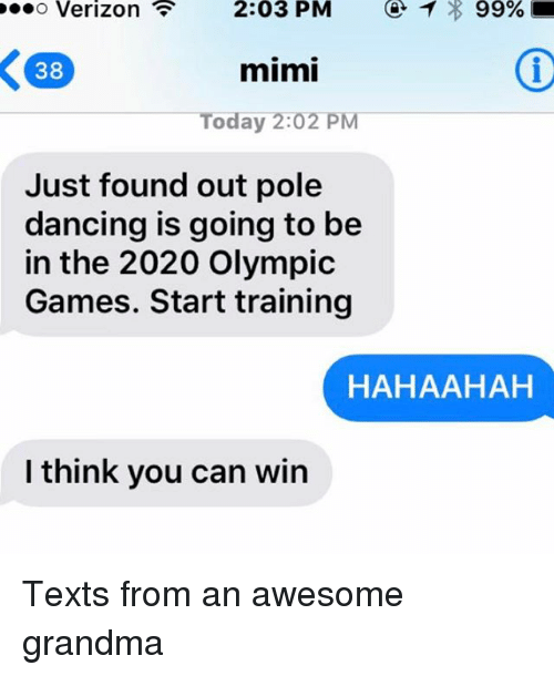 pole dancing: P. O Verizon 2:03 PM 99%  K 38  mimi  Today 2:02 PM  Just found out pole  dancing is going to be  in the 2020 Olympic  Games. Start training  HAHAAHAH  I think you can win Texts from an awesome grandma