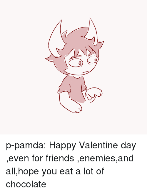 happy valentine day: p-pamda:  Happy Valentine day ,even for friends ,enemies,and all,hope you eat a lot of chocolate