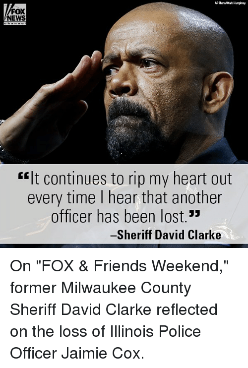 """David Clarke: P PhooMark Humphrey  FOX  NEWS  #It continues to rip my heart out  every time l hear that another  officer has been lost.""""  Sheriff David Clarke On """"FOX & Friends Weekend,"""" former Milwaukee County Sheriff David Clarke reflected on the loss of Illinois Police Officer Jaimie Cox."""