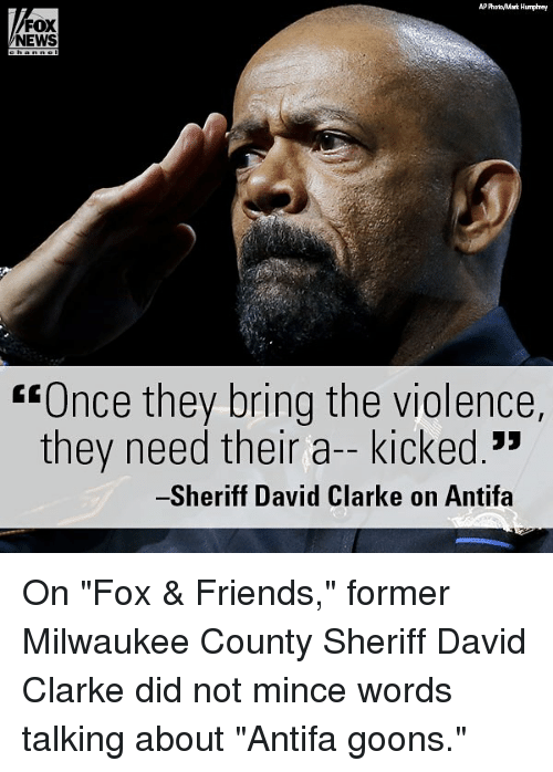 """bringed: P PhooMark Humphrey  FOX  NEWS  """"Once they bring the violence,  they need their a-kicked.""""  -Sheriff David Clarke on Antifa On """"Fox & Friends,"""" former Milwaukee County Sheriff David Clarke did not mince words talking about """"Antifa goons."""""""