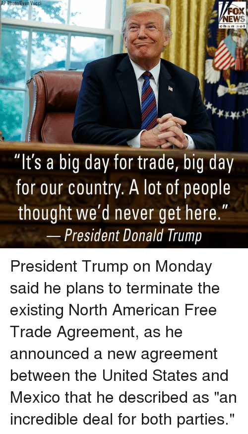 "Donald Trump, Memes, and News: P Photo/Evan Vucci  FOX  NEWS  chan nel  ""It's a big day for trade, big day  for our country. A lot of people  thought we'd never get here.""  President Donald Trump President Trump on Monday said he plans to terminate the existing North American Free Trade Agreement, as he announced a new agreement between the United States and Mexico that he described as ""an incredible deal for both parties."""
