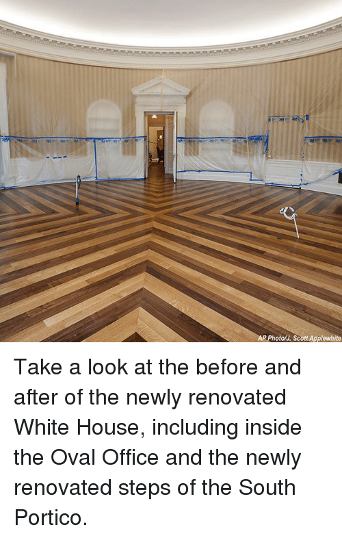 Memes, White House, and House: P Photo/J. Scott Applewhite Take a look at the before and after of the newly renovated White House, including inside the Oval Office and the newly renovated steps of the South Portico.