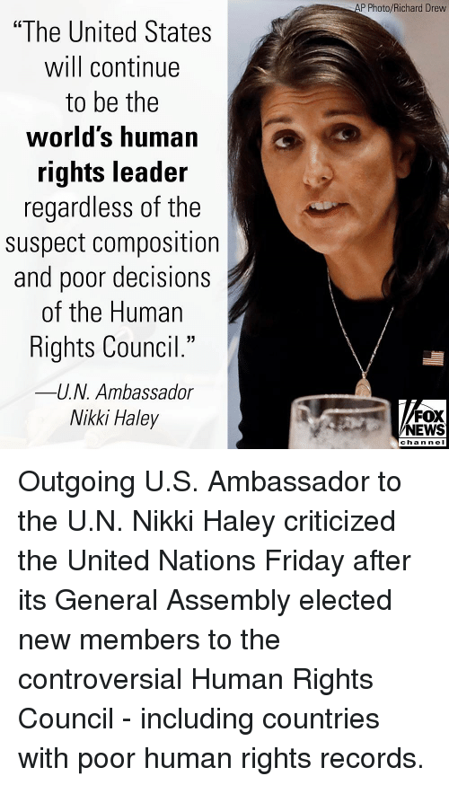 """Friday, Memes, and News: P Photo/Richard Drevw  """"The United States  will continue  to be the  worlds human  rights leader  regardless of the  suspect composition  and poor decisions  of the Human  Rights Council.""""  -U.N. Ambassador  Nikki Haley  40  FOX  NEWS  chan neI Outgoing U.S. Ambassador to the U.N. Nikki Haley criticized the United Nations Friday after its General Assembly elected new members to the controversial Human Rights Council - including countries with poor human rights records."""