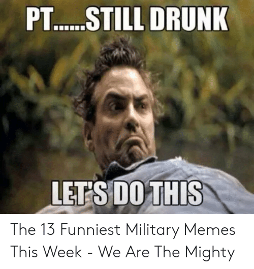 Funniest Military: P.T....STILL DRUNK  LETS DO THIS The 13 Funniest Military Memes This Week - We Are The Mighty