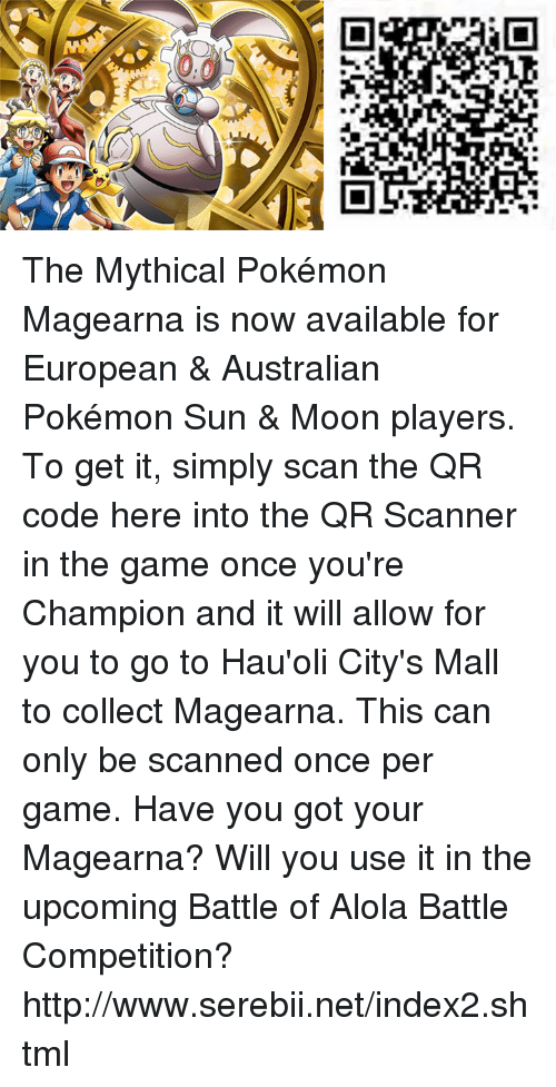 Pokemon Sun Moon: P. The Mythical Pokémon Magearna is now available for European & Australian Pokémon Sun & Moon players. To get it, simply scan the QR code here into the QR Scanner in the game once you're Champion and it will allow for you to go to Hau'oli City's Mall to collect Magearna. This can only be scanned once per game. Have you got your Magearna? Will you use it in the upcoming Battle of Alola Battle Competition? http://www.serebii.net/index2.shtml
