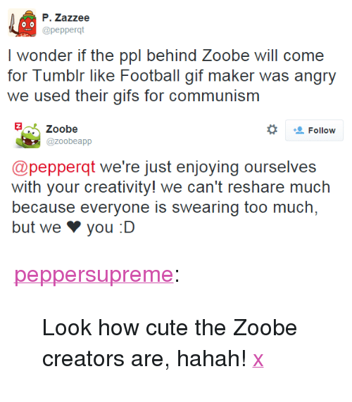 """Reshare: P. Zazzee  @pepperqt  I wonder i hl bchind oobe will corn  for Tumbir like Football gif maker was angry  we used their gifs for communism  Zoobe  Follow  @zoobeapp  @pepperqt we're just enjoying ourselves  with your creativity! we can't reshare much  because everyone is swearing too much,  but we צ you :D <p><a href=""""http://peppersupreme.tumblr.com/post/123588013771/look-how-cute-the-zoobe-creators-are-hahah-x"""" class=""""tumblr_blog"""">peppersupreme</a>:</p>  <blockquote><p>Look how cute the Zoobe creators are, hahah! <a href=""""https://twitter.com/zoobeapp/status/618838262539550720"""">x</a></p></blockquote>"""