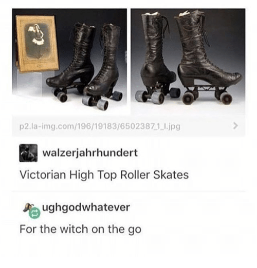 Rollers: p2.la-img.com/196/19183/6502 3871 l.jpg  walzerjahrhundert  Victorian High Top Roller Skates  Ughgod whatever  For the witch on the go