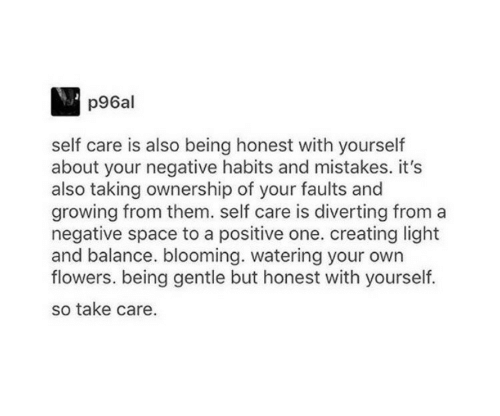 Being Honest: p96al  self care is also being honest with yourself  about your negative habits and mistakes. it's  also taking ownership of your faults and  growing from them. self care is diverting from a  negative space to a positive one. creating light  and balance. blooming. watering your own  flowers. being gentle but honest with yourself.  so take care.