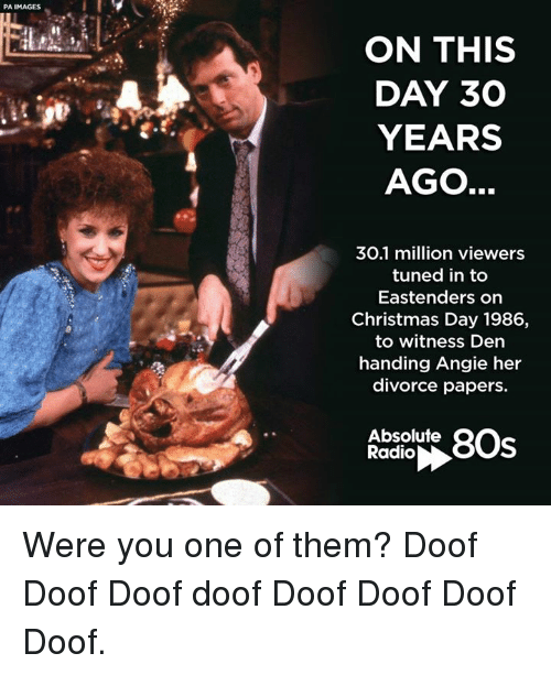 80s, EastEnders, and Memes: PA IMAGES  ON THIS  DAY 30  YEARS  AGO  30.1 million viewers  tuned in to  Eastenders on  Christmas Day 1986,  to witness Den  handing Angie her  divorce papers.  Absolute  80s  Radio Were you one of them? Doof Doof Doof doof Doof Doof Doof Doof.