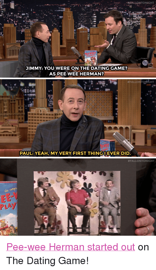 """pee wee: PA  JIMMY: YOU WERE ON THE DATING GAME?  AS PEE WEE HERMAN?   #FALLON NitHT  PAUL: YEAH, MY VERY FIRST THINGI EVERDID   #FALLONTONIGHT  he comple  PLAY <p><a href=""""https://www.youtube.com/watch?v=lQT8tZ3AFgk&amp;index=1&amp;list=UU8-Th83bH_thdKZDJCrn88g"""" target=""""_blank"""">Pee-wee Herman started out</a> on The Dating Game!</p>"""