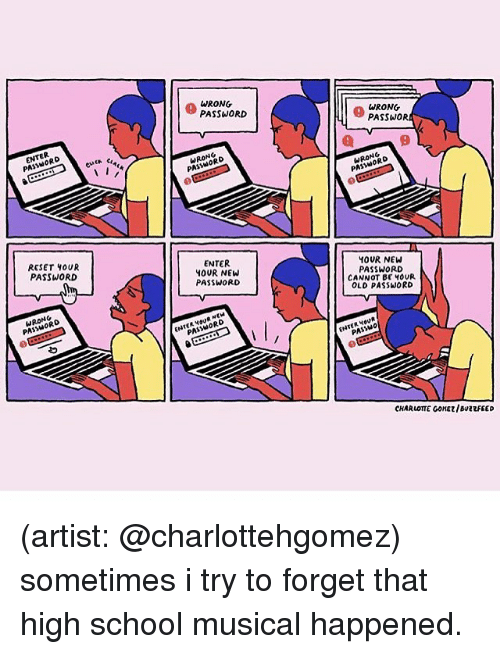 Nord: PA  RESET OUR  PASSWORD  NG  WRONG  PASSWORD  NORD  PA  ENTER  YOUR NEW  PASSWORD  ORD  WRONG  PASSWOR  RONRO  PAS  YOUR NEW  PASSWORD  CANNOT BE HOUR  OLD PASSWORD  ENTER  CHARLOTTE GONE/BuevFEED (artist: @charlottehgomez) sometimes i try to forget that high school musical happened.
