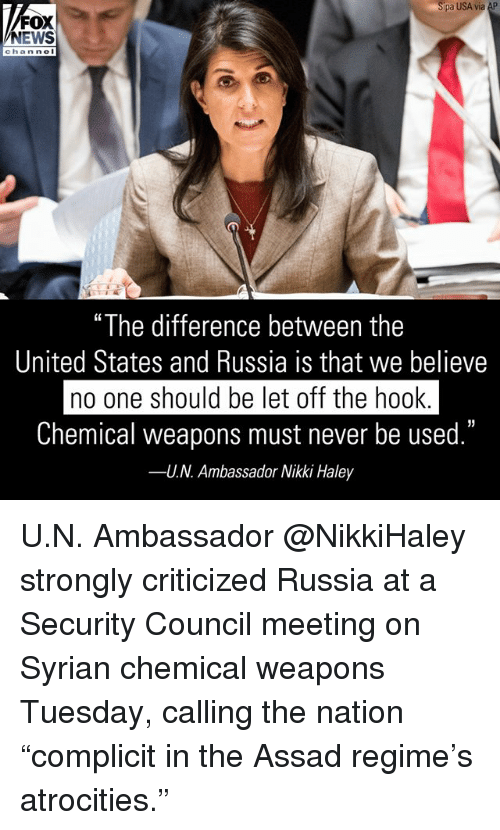 """assad: pa USA via AP  FOX  NEWS  chan ne  """"The difference between the  United States and Russia is that we believe  no one should be let off the hook  Chemical weapons must never be used.""""  U.N. Ambassador Nikki Haley  35  -- U.N. Ambassador @NikkiHaley strongly criticized Russia at a Security Council meeting on Syrian chemical weapons Tuesday, calling the nation """"complicit in the Assad regime's atrocities."""""""