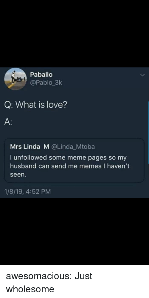 Me Memes: Paballo  @Pablo 3k  Q: What is love?  A:  Mrs Linda M @Linda_Mtoba  I unfollowed some meme pages so my  husband can send me memes I haven't  seen  1/8/19, 4:52 PM awesomacious:  Just wholesome